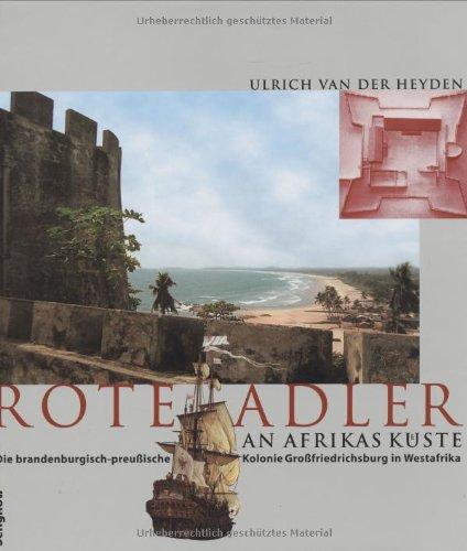 Heyden, Ulrich van der: Rote Adler an Afrikas Küste : die brandenburgisch-preußische Kolonie Großfriedrichsburg in Westafrika.