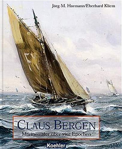 Hormann, Jörg-Michael, Eberhard Kliem und Claus (Illustrator) Bergen: Claus Bergen : Marinemaler über vier Epochen.