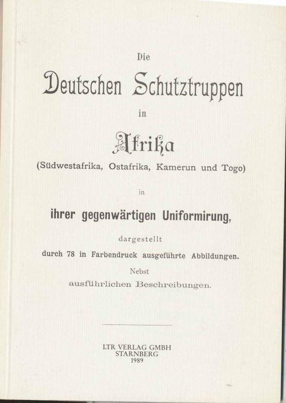 Die Deutschen Schutztruppen in Afrika (Südwestafrika, Ostafrika, Kamerun und Togo) in ihrer gegenwärtigen Uniformirung. - REPRINT !