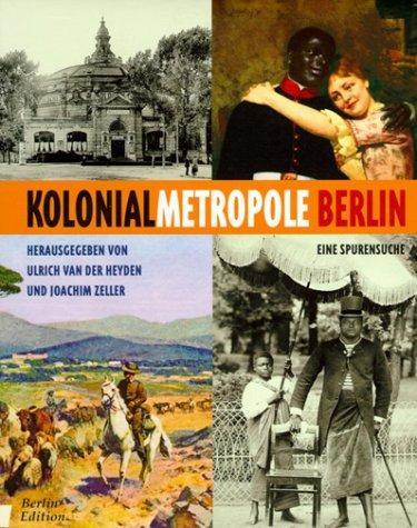 Heyden, Ulrich van der (Hrg.): Kolonialmetropole Berlin : eine Spurensuche. hrsg. von Ulrich van der Heyden und Joachim Zeller