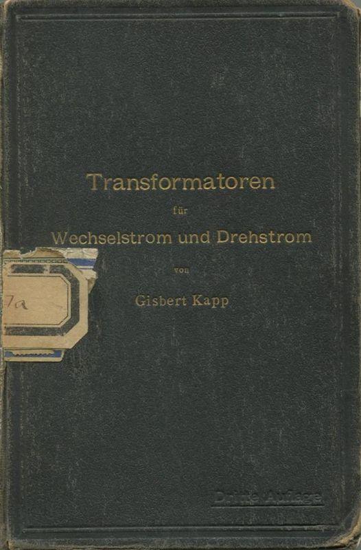 Gisbert Kapp - Transformatoren für Wechselstrom und Drehstrom - Eine Darstellung ihrer Theorie Konstruktion und Anwendun