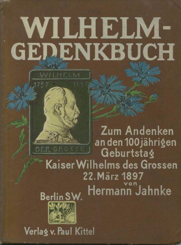Wilhelm-Gedenkbuch - Zum Andenken an den 100jährigen Geburtstag Kaiser Wilhelms des Grossen 22. März 1897 von Hermann Ja