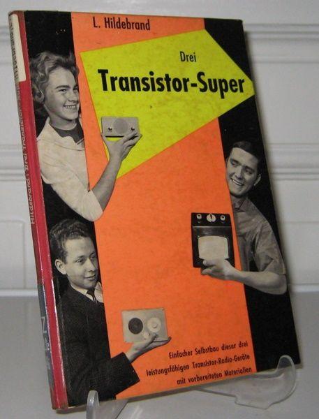 Hildebrand, Ludwig: Drei Transistor-Super. Einfacher Selbstbau von drei leistungsfähigen Transistor-Radio-Geräten mit vorbereiteten Materialien. [Topp].