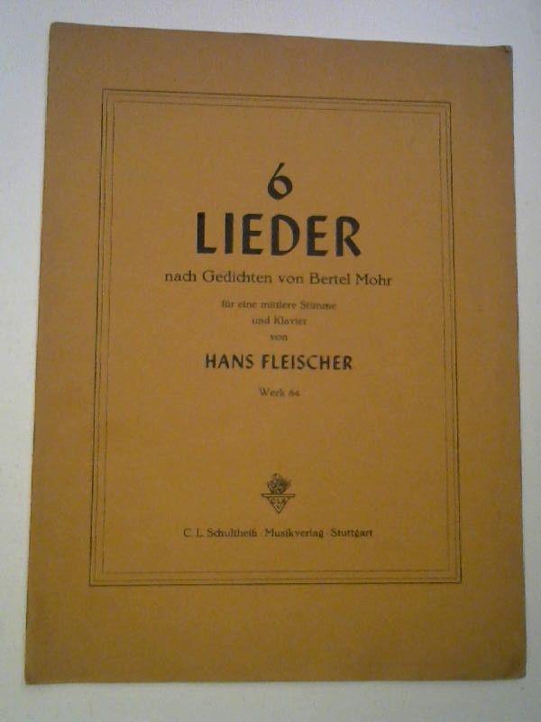 Fleischer, Hans und Bertel Mohr: Sechs Lieder nach Gedichten von Bertel Mohr für eine mittlere Stimme und Klavier von Hans Fleischer. Werk 84.