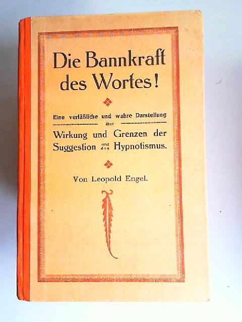 Engel, Leopold: Die Bannkraft des Wortes! Eine verläßliche und wahre Darstellung über Wirkung und Grenzen der Suggestion und des Hypnotismus.