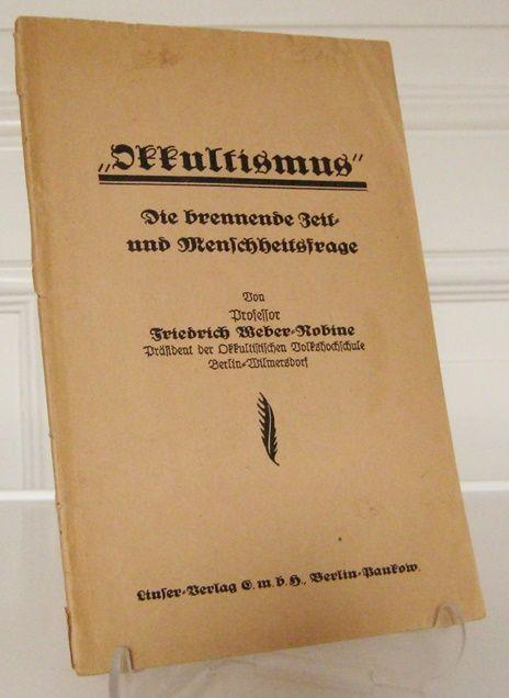 Weber-Robine, Friedrich: Okkultismus - Die brennende Zeit- und Menschheitsfrage. Von Professor Friedrich Weber-Robine, Präsident der Okkultistischen Volkshochschule Berlin-Wilmersdorf.