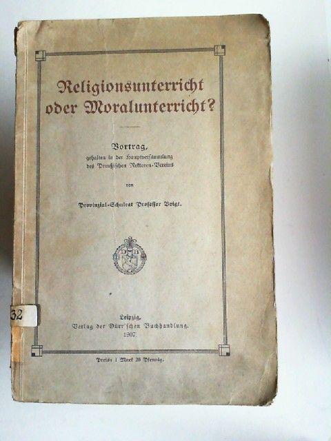 Voigt: Religionsunterricht oder Moralunterricht? Vortrag, gehalten in der Hauptversammlung des Preußischen Rektoren-Vereins.