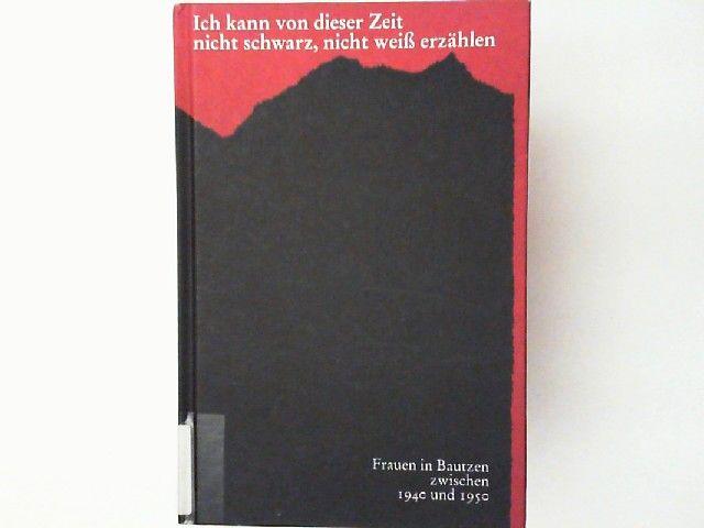 Keller, Andrea und Andrea Rook: Ich kann von dieser Zeit nicht schwarz, nicht weiß erzählen : Frauen in Bautzen zwischen 1940 und 1950. [hrsg. durch die Stadt Bautzen, Gleichstellungsstelle].