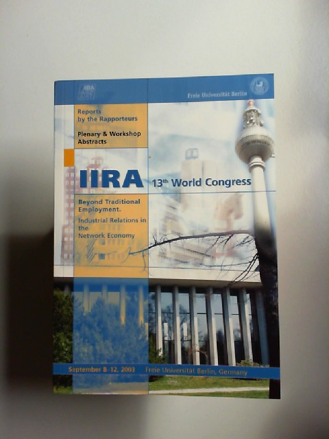 IIRA 13th World Congress. Beyond traditional employment. Industrial relations in the Network Economy. Reports by the Rapporteurs. Plenary and Workshop Abstracts.