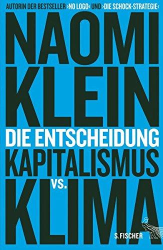 Klein, Naomi: Die Entscheidung : Kapitalismus vs. Klima. Aus dem Engl. von Christa Prummer-Lehmair u.a.