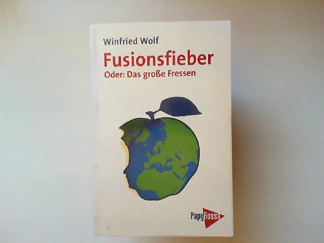 Wolf, Winfried: Fusionsfieber : oder: das große Fressen ; Globalisierungsmythos - Nationalstaat - Wirtschaftsblöcke. Neue kleine Bibliothek ; 67