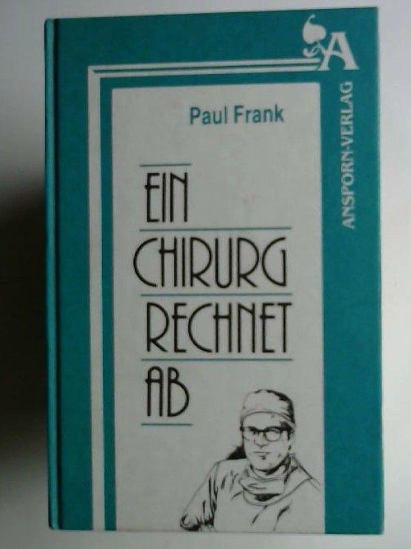 Frank, Paul: Ein Chirurg rechnet ab : Streiflichter aus einem bewegten Leben.