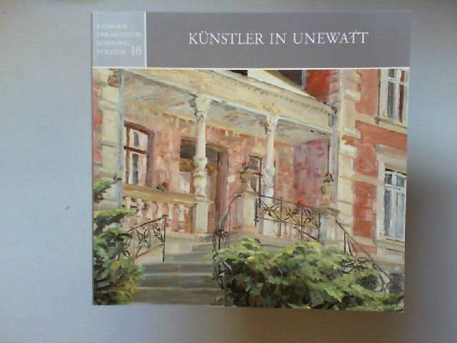 Kulturstiftung des Kreises Schleswig-Flensburg (Hg.): Künstler in Unewatt. [Kataloge der Museen in Schleswig-Holstein 16]