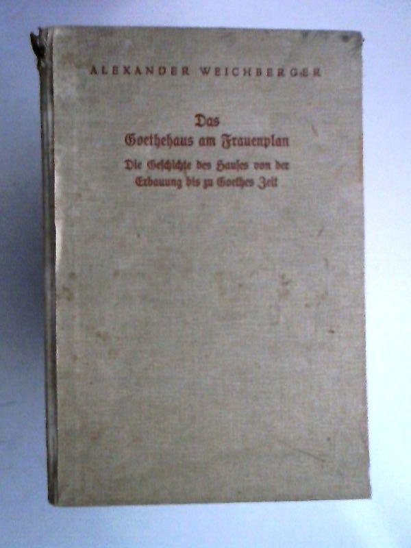 Weichberger, Alexander: Das Goethehaus am Frauenplan. Die Geschichte des Hauses von der Erbauung bis zu Goethes Zeit