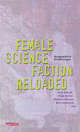 Ballauff, Karin (Hrsg.): Female science faction reloaded : ausgewählte Erzählungen. Herausgegeben von: Karin Ballauff, Helga Gartner, Roswitha Hofmann, Doris Nußbaumer.