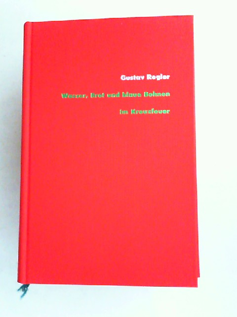 Regler, Gustav, Michael Rohrwasser (Hg.) und Gerhard Schmidt-Henkel (Hg.); Ralph Schock (Hg.); Günter Scholdt (Bearb.): Wasser, Brot und blaue Bohnen; Im Kreuzfeuer. [Gustav Regler Werke Band 2]