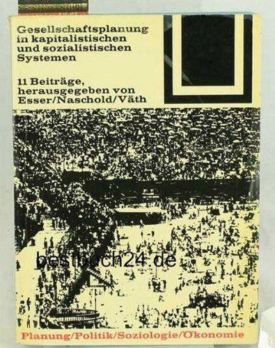 Esser, Josef (Hrsg.), Ulrich Conrads (Hrsg.) und Frieder Naschold (Hrsg.); Werner Väth (Hrsg.): Gesellschaftsplanung in kapitalistischen und sozialistischen Systemen : 11 Beiträge Herausgegeben von Esser/Naschold/Väth [Bauwelt Fundamente, Band 37] Plan...