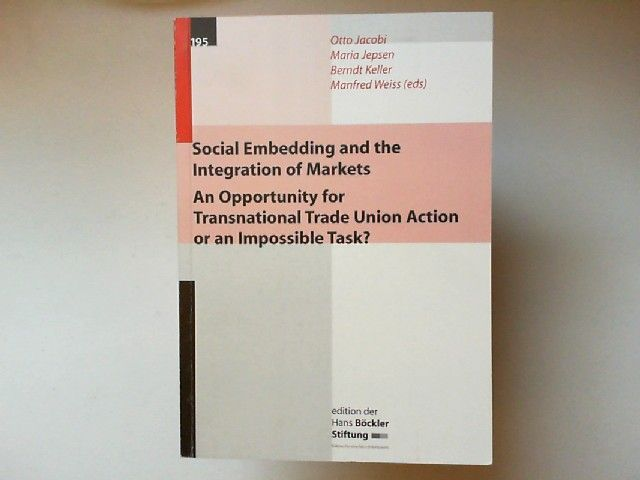Jacobi, Otto u.a.: Social Embedding and the Integration of Markets. An Opportunity for Transnational Trade Union Action or an Impossible Task? [edition der Hans Böckler Stiftung]