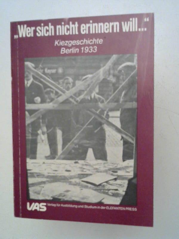 """Arbeitsgruppe """"Kiezgeschichte - Berlin 1933"""" (Hrsg.): Wer sich nicht erinnern will ... ... ist gezwungen die Geschichte noch einmal zu erleben. Kiezgeschichte Berlin 1933. [VAS, Bd. 17]."""