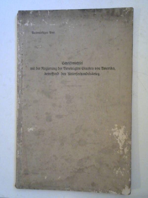 Auswärtiiges Amt: Schriftwechsel mit der Regierung der Vereinigten Staaten von Amerika, betreffend den Unterseehandelskrieg.