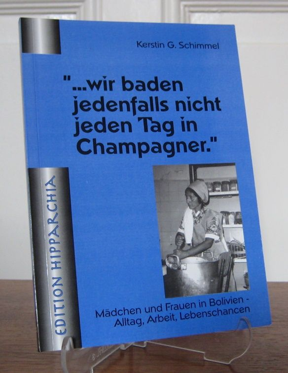 Schimmel, Kerstin G.: ... wir baden jedenfalls nicht jeden Tag in Champagner. Mädchen und Frauen in Bolivien. Alltag, Arbeit, Lebenschancen. [Edition Hipparchia].