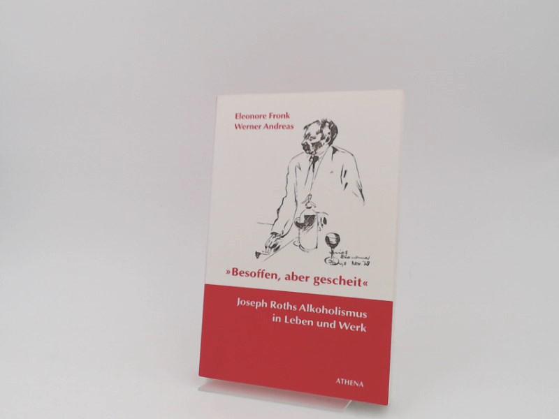 Fronk, Eleonore und Werner Andreas: Besoffen, aber gescheit : Joseph Roths Alkoholismus in Leben und Werk. [Übergänge - Grenzfälle. Österreichische Literatur in Kontexten. Bd. 5]