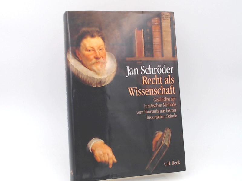 Schröder, Jan (Verfasser): Recht als Wissenschaft : Geschichte der juristischen Methodenlehre vom Humanismus bis zur historischen Schule (1500 - 1850).