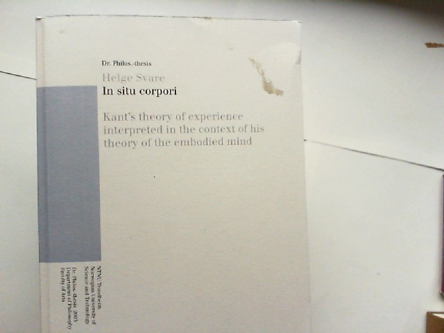 Svare, Helge: In situ corpori : Kant`s theory of experience interpreted in the context of his theory of the embodied mind. Norwegian University of Science and Technology, Department of Philosophy, Faculty of Arts