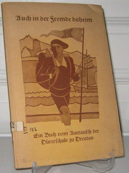 Lehrerschaft der Dürerschule (Hrsg.): Auch in der Fremde daheim. Ein Buch vom Austausch der Dürerschule (Staatl. Höhere Versuchsschule) zu Dresden.