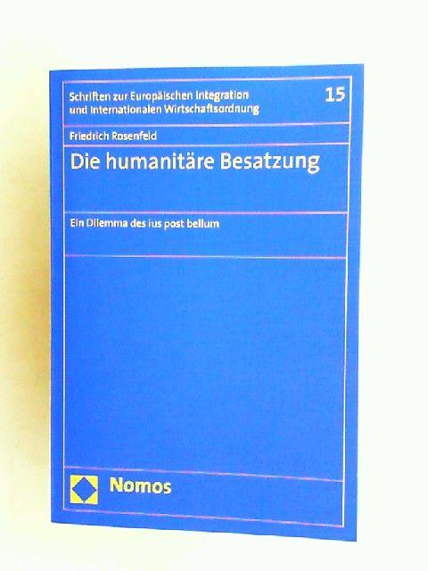 Rosenfeld, Friedrich: Die humanitäre Besatzung. Ein Dilemma des ius post bellum. [Schriften zur Europäischen Integration und Internationalen Wirtschaftsordnung Band 15]