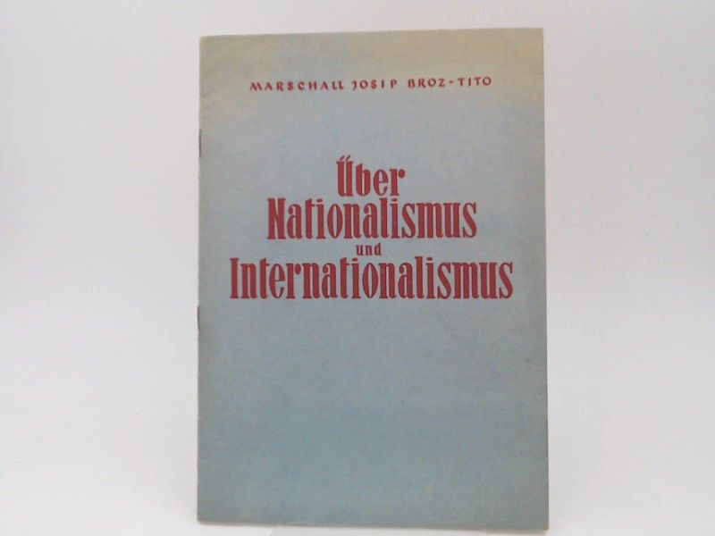 Tito, Josip Broz: Nationalismus und Internationalismus. Anlässlich der feierlichen Versammlung der Slowenischen Akademie der Wissenschaften in Llubljana, am 16.XI.1948 wurde Marschall Tito zum Ehrenmitglied der Akademie, wobei er diese Rede hielt.