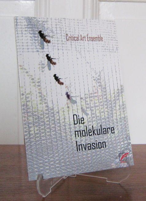Critical Art Ensemble: Die molekulare Invasion. Strategien gegen die Biotechnologie im globalisierten Kapitalismus. Critical Art Ensemble. Übersetzung von Oliver Leistert.