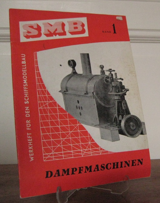 SMB - Werkheft für den Schiffsmodellbau: SMB - Werkheft für den Schiffsmodellbau. Band 1: Dampfmaschinen. Dampfmaschinen für Schiffsmodelle. Modellwahl - Wirkungsweise - Bauanleitungen.
