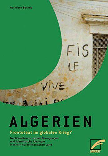Schmid, Bernhard: Algerien - Frontstaat im globalen Krieg? : Neoliberalismus, soziale Bewegungen und islamistische Ideologie in einem nordafrikanischen Land.