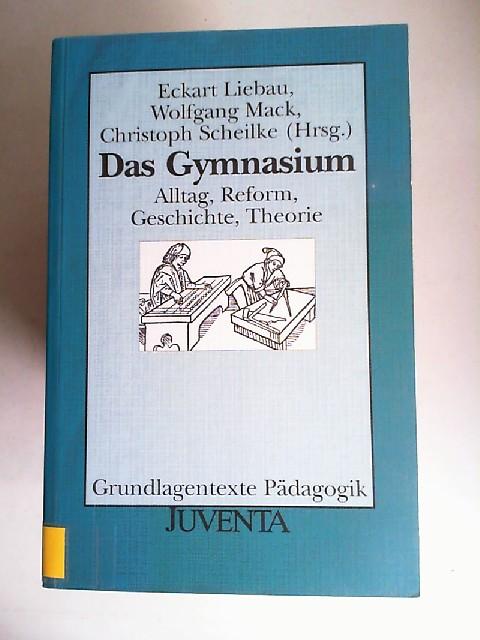 Liebau, Eckart, Wolfgang Mack und Christoph Th. Scheilke (Hrsg.): Das Gymnasium. Alltag, Reform, Geschichte, Theorie. [Grundlagentexte Pädagogik]