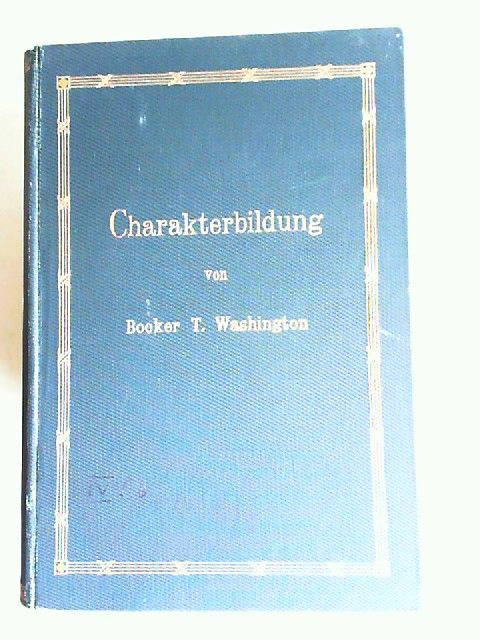 Washington, Booker T.: Charakterbildung. Sonntags-Ansprachen an die Zöglinge der Normal- und Gewerbeschule von Tuskegee. Übersetzt von Estelle du Bois-Reymond. Mit einem Vorwort von Dr. Wichern.