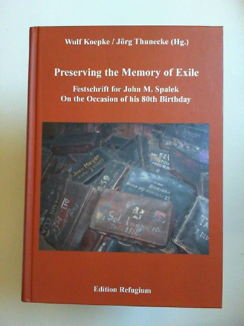Köpke, Wulf, Jörg Thuneke (Hg.) und John M. Spalek: Preserving the memory of exile: Festschrift for John M. Spalek on the occasion of his 80th birthday.