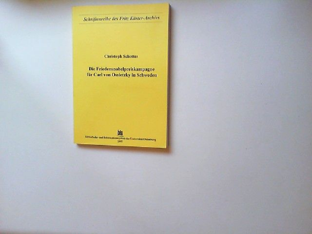 Schottes, Christoph: Die Friedensnobelpreiskampagne für Carl von Ossietzky in Schweden. [Schriftenreihe des Fritz Küster-Archivs. Bis, Bibliotheks- und Informationssystem der Universität Oldenburg]