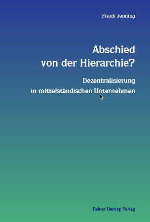 Janning, Frank: Abschied von der Hierarchie? : Dezentralisierung in mittelständischen Unternehmen. Unter Mitarb. von Stefan Kühl u.a.