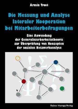 Trost, Armin: Die Messung und Analyse lateraler Kooperation bei Mitarbeiterbefragungen : eine Anwendung der Generalisierbarkeitstheorie zur Überprüfung von Konzepten der sozialen Netzwerkanalyse.