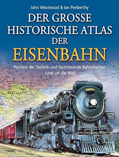 Westwood, John Norton: Der große historische Atlas der Eisenbahn : Pioniere der Technik und faszinierende Bahnstrecken rund um die Welt.