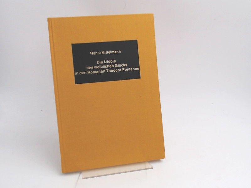 Mittelmann, Hanni: Die Utopie des weiblichen Glücks in den Romanen Theodor Fontanes. [Germanic studies in America ; No. 36]