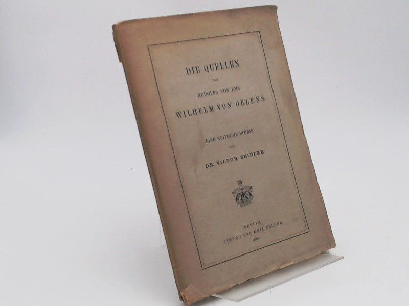 Zeidler, Victor: Die Quellen von Rudolfs von Ems Wilhelm von Orlens. Eine kritische Studie.