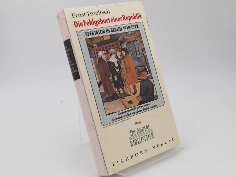 Troeltsch, Ernst (Verfasser) und Johann Hinrich Claussen (Herausgeber): Die Fehlgeburt einer Republik. Spektator in Berlin 1918 bis 1922. [Die Andere Bibliothek Band 109]