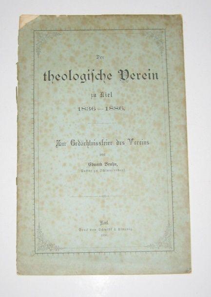 Bruhn, Eduard: Der theologische Verein zu Kiel. 1836 - 1886. Zur Gedächtnisfeier des Vereins von Eduard Bruhn, Pastor zu Schlamersdorf.