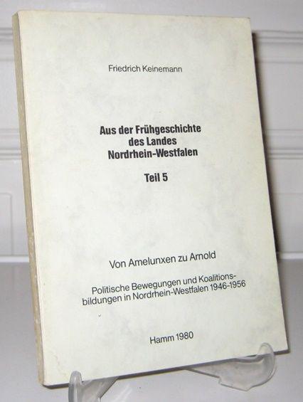 Keinemann, Friedrich: Aus der Frühgeschichte des Landes Nordrhein-Westfalen. Teil 5: Von Amelunxen zu Arnold. Politsche Bewegungen und Koalitionsbildungen in Nordrhein-Westfalen 1946 - 1956.