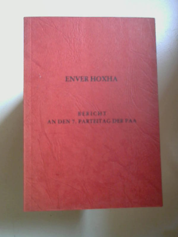 Hoxha, Enver: Bericht an den 7. Parteitag der PAA. Bericht über die Tätigkeit des Zentalkomitees der Partei der Arbeiter Albanien. Erstattet auf dem 7. Parteitag der PAA 1. November 1976.