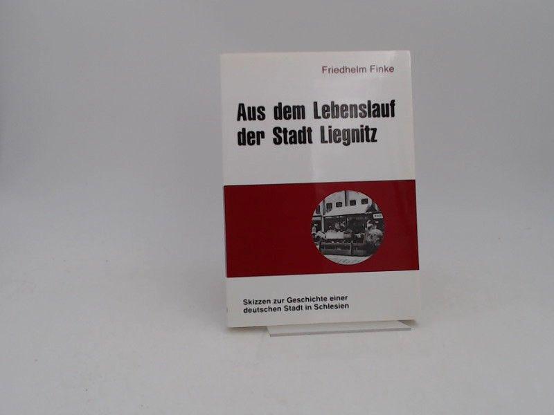 Friedhelm, Finke: Aus dem Lebenslauf der Stadt Liegnitz. Skizzen zur Geschichte einer deutschen Stadt in Schlesien. [Beiträge zur Liegnitzer Geschichte; Bd. 16]
