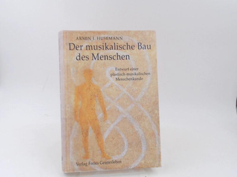 Husemann, Armin Johannes: Der musikalische Bau des Menschen : Entwurf einer plastisch-musikalischen Menschenkunde. [Menschenwesen und Heilkunst ; 17]