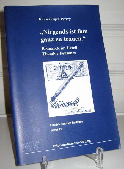 Perrey, Hans-Jürgen: Nirgends ist ihm ganz zu trauen. Bismarck im Urteil Fontanes. [Friedrichsruher Beiträge; Band 19].